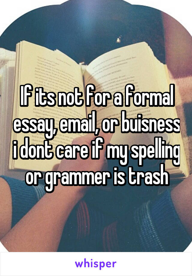 If its not for a formal essay, email, or buisness i dont care if my spelling or grammer is trash