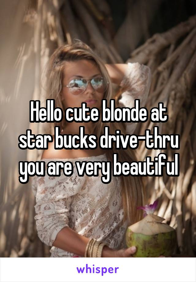 Hello cute blonde at star bucks drive-thru you are very beautiful
