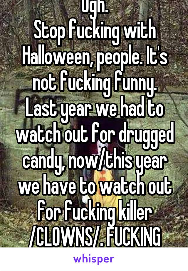 Ugh. Stop fucking with Halloween, people. It's not fucking funny. Last year we had to watch out for drugged candy, now/this year we have to watch out for fucking killer /CLOWNS/. FUCKING STOP