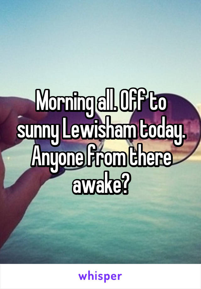 Morning all. Off to sunny Lewisham today. Anyone from there awake?