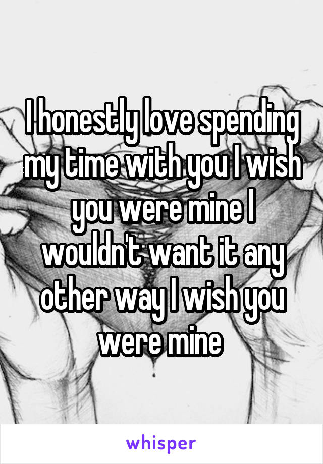 I honestly love spending my time with you I wish you were mine I wouldn't want it any other way I wish you were mine