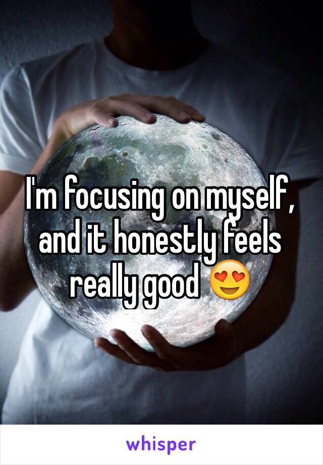 I'm focusing on myself, and it honestly feels really good 😍