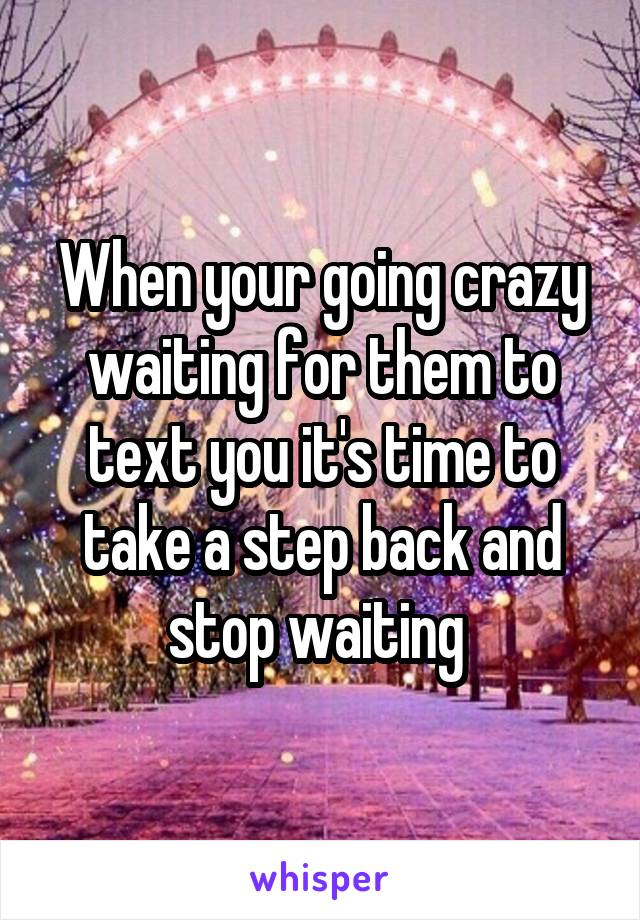 When your going crazy waiting for them to text you it's time to take a step back and stop waiting