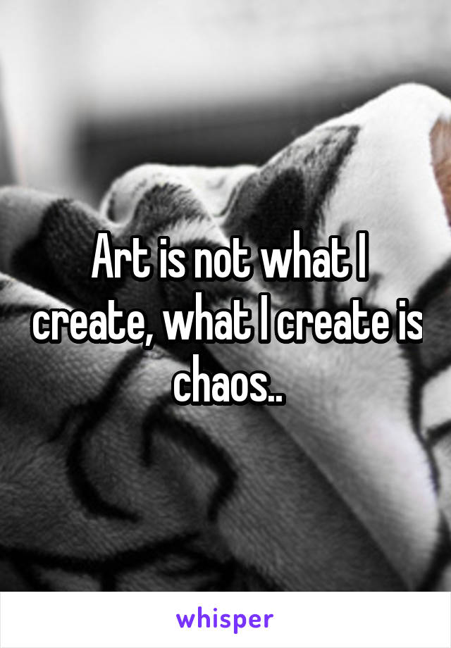 Art is not what I create, what I create is chaos..