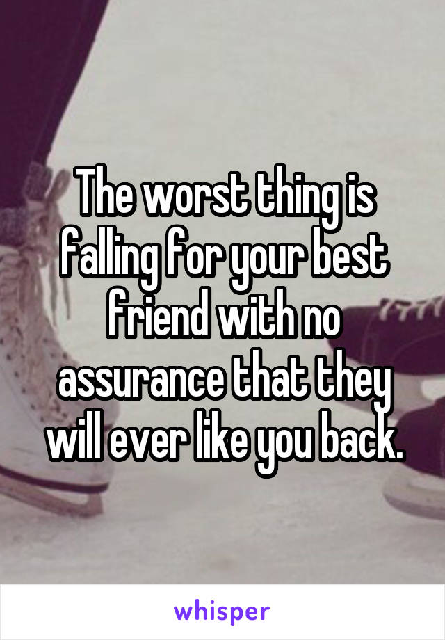 The worst thing is falling for your best friend with no assurance that they will ever like you back.