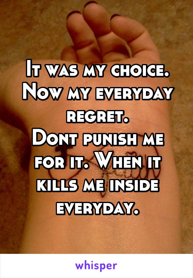 It was my choice. Now my everyday regret. Dont punish me for it. When it kills me inside everyday.