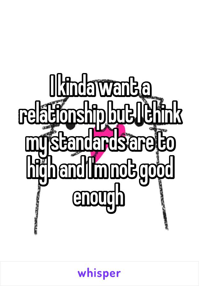 I kinda want a relationship but I think my standards are to high and I'm not good enough