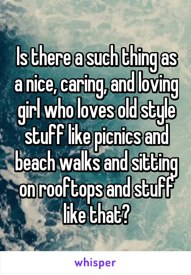 Is there a such thing as a nice, caring, and loving girl who loves old style stuff like picnics and beach walks and sitting on rooftops and stuff like that?