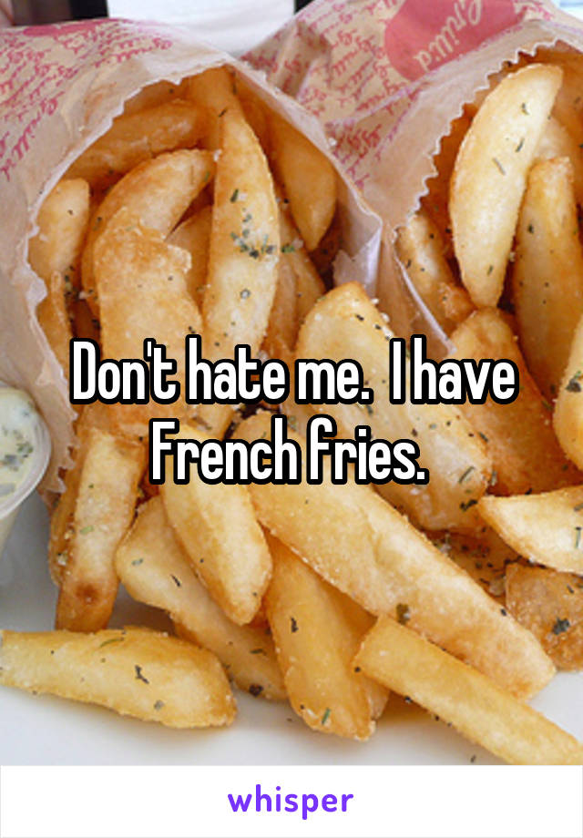 Don't hate me.  I have French fries.