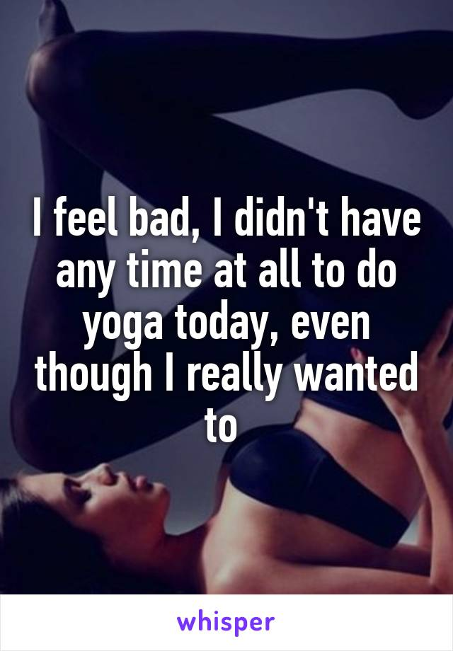 I feel bad, I didn't have any time at all to do yoga today, even though I really wanted to