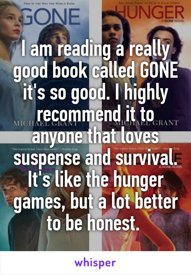 I am reading a really good book called GONE it's so good. I highly recommend it to anyone that loves suspense and survival. It's like the hunger games, but a lot better to be honest.