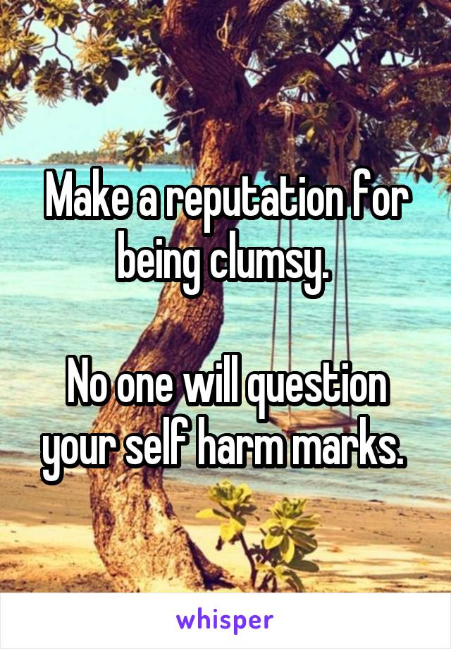 Make a reputation for being clumsy.   No one will question your self harm marks.
