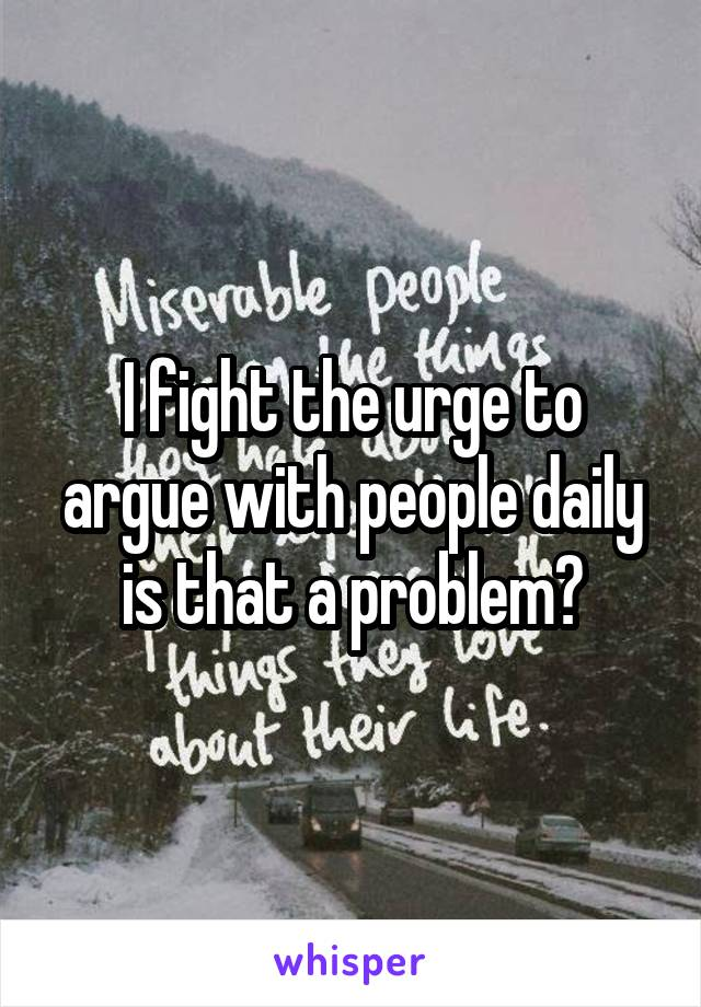 I fight the urge to argue with people daily is that a problem?
