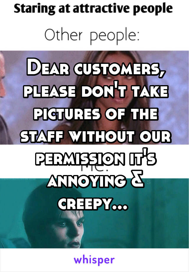 Dear customers, please don't take pictures of the staff without our permission it's annoying & creepy...