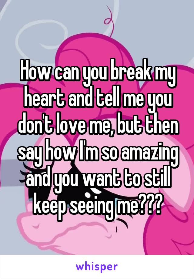 How can you break my heart and tell me you don't love me, but then say how I'm so amazing and you want to still keep seeing me???
