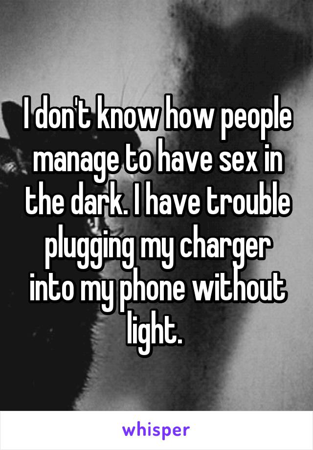 I don't know how people manage to have sex in the dark. I have trouble plugging my charger into my phone without light.