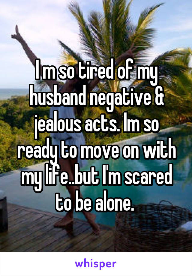 I m so tired of my husband negative & jealous acts. Im so ready to move on with my life..but I'm scared to be alone.