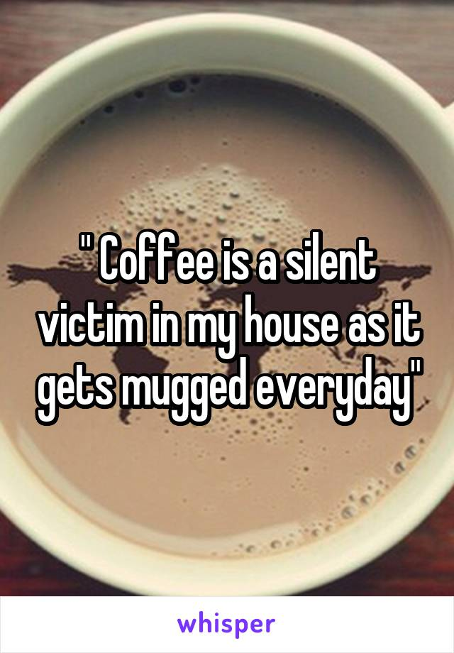 """ Coffee is a silent victim in my house as it gets mugged everyday"""