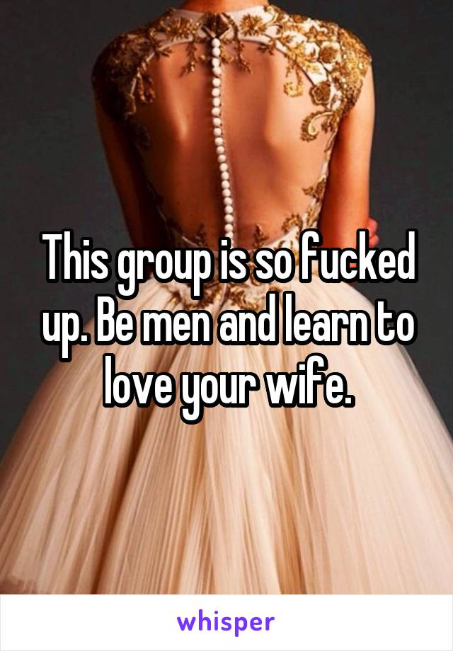 This group is so fucked up. Be men and learn to love your wife.