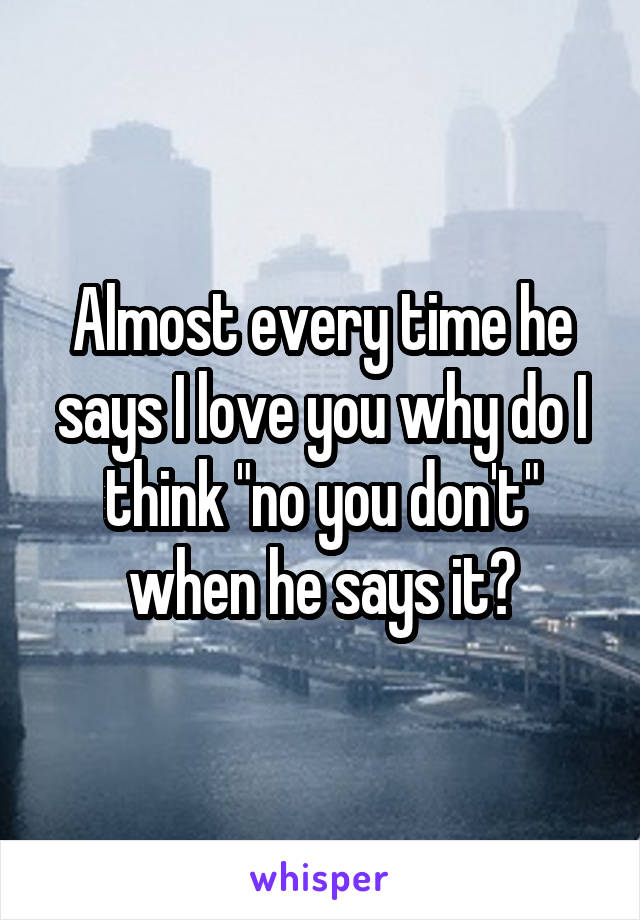 """Almost every time he says I love you why do I think """"no you don't"""" when he says it?"""