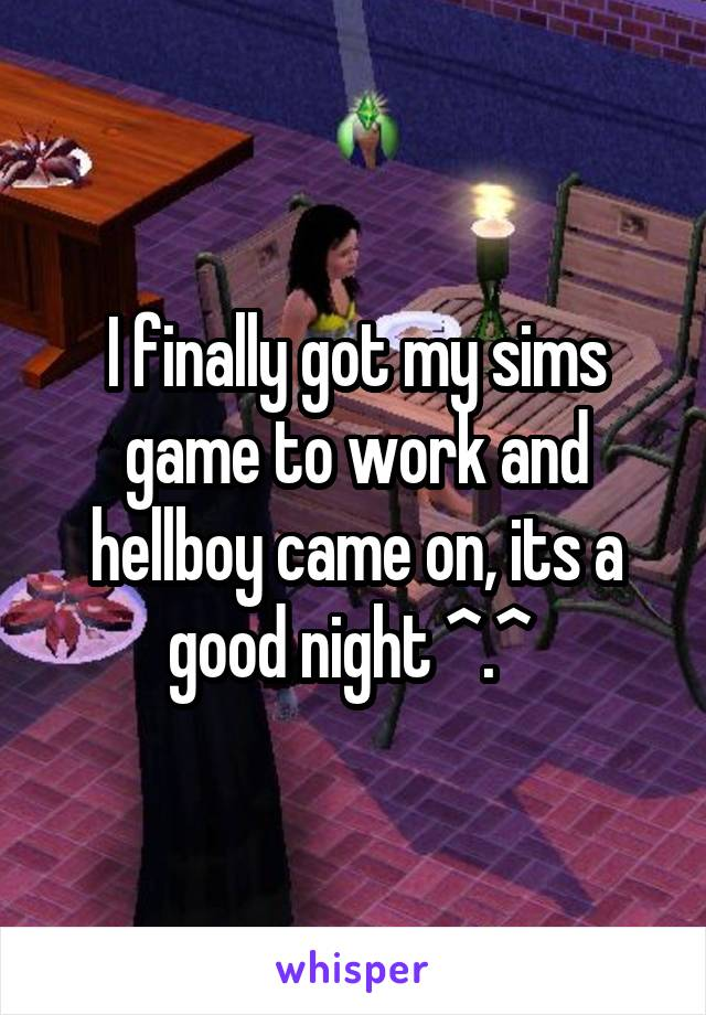 I finally got my sims game to work and hellboy came on, its a good night ^.^