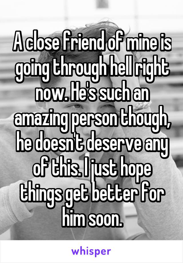 A close friend of mine is going through hell right now. He's such an amazing person though, he doesn't deserve any of this. I just hope things get better for him soon.