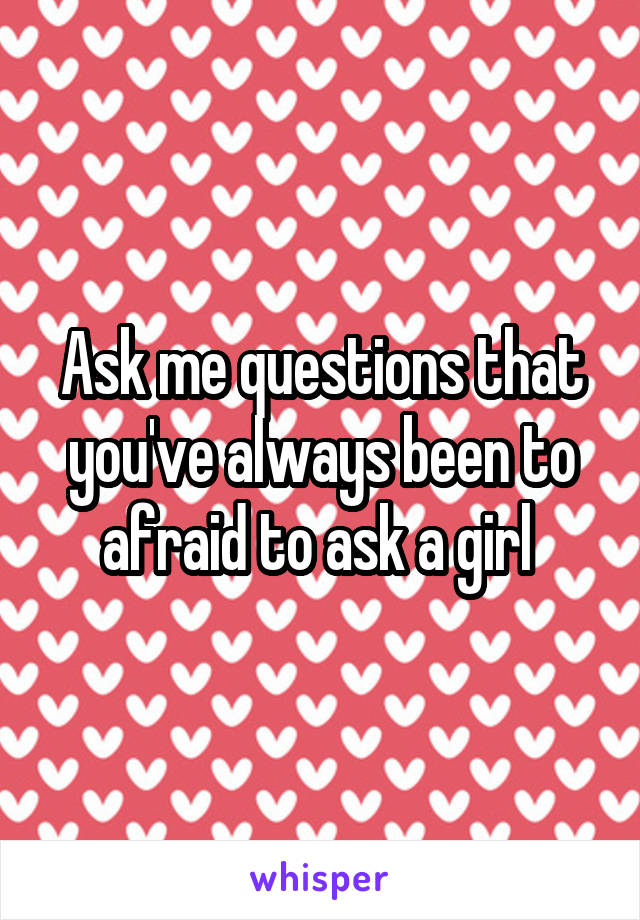 Ask me questions that you've always been to afraid to ask a girl