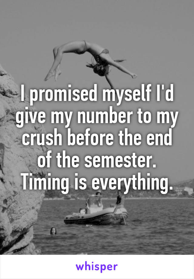 I promised myself I'd give my number to my crush before the end of the semester. Timing is everything.
