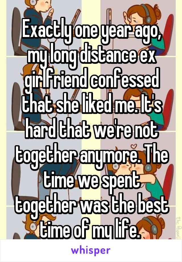 Exactly one year ago, my long distance ex girlfriend confessed that she liked me. It's hard that we're not together anymore. The time we spent together was the best time of my life.