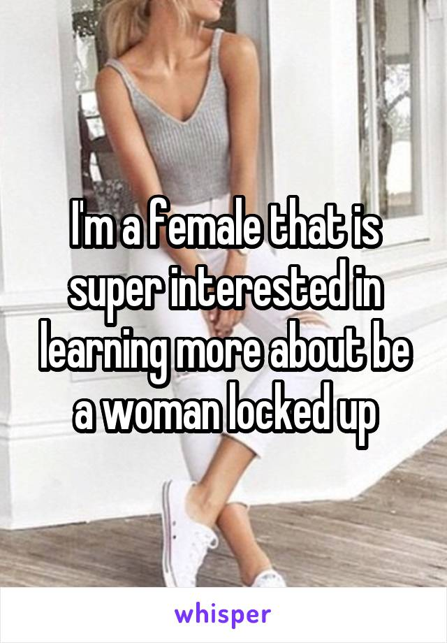 I'm a female that is super interested in learning more about be a woman locked up
