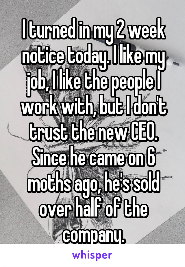 I turned in my 2 week notice today. I like my job, I like the people I work with, but I don't trust the new CEO. Since he came on 6 moths ago, he's sold over half of the company.