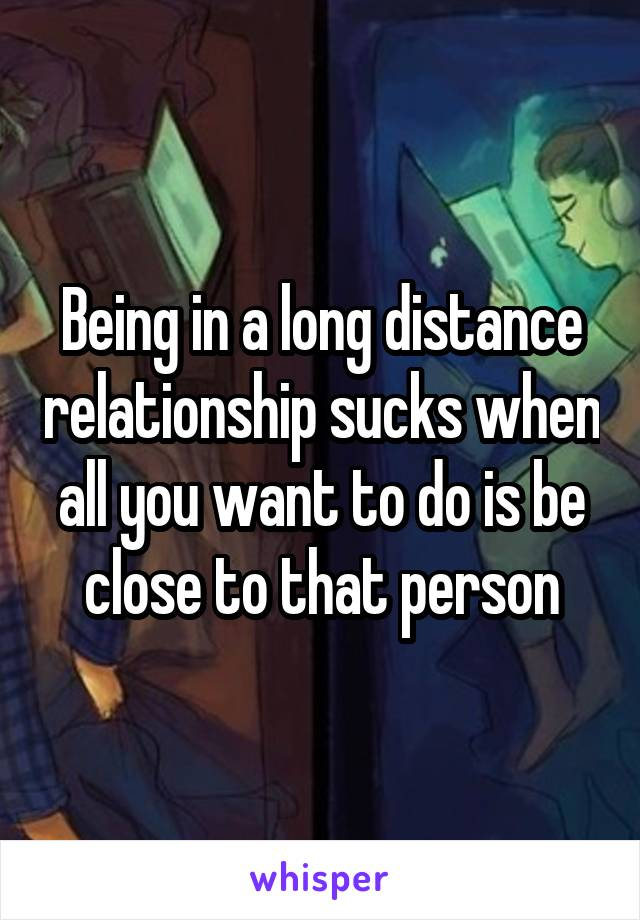 Being in a long distance relationship sucks when all you want to do is be close to that person