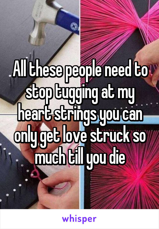 All these people need to stop tugging at my heart strings you can only get love struck so much till you die