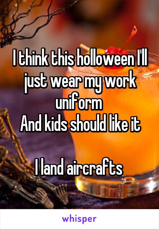 I think this holloween I'll just wear my work uniform  And kids should like it  I land aircrafts
