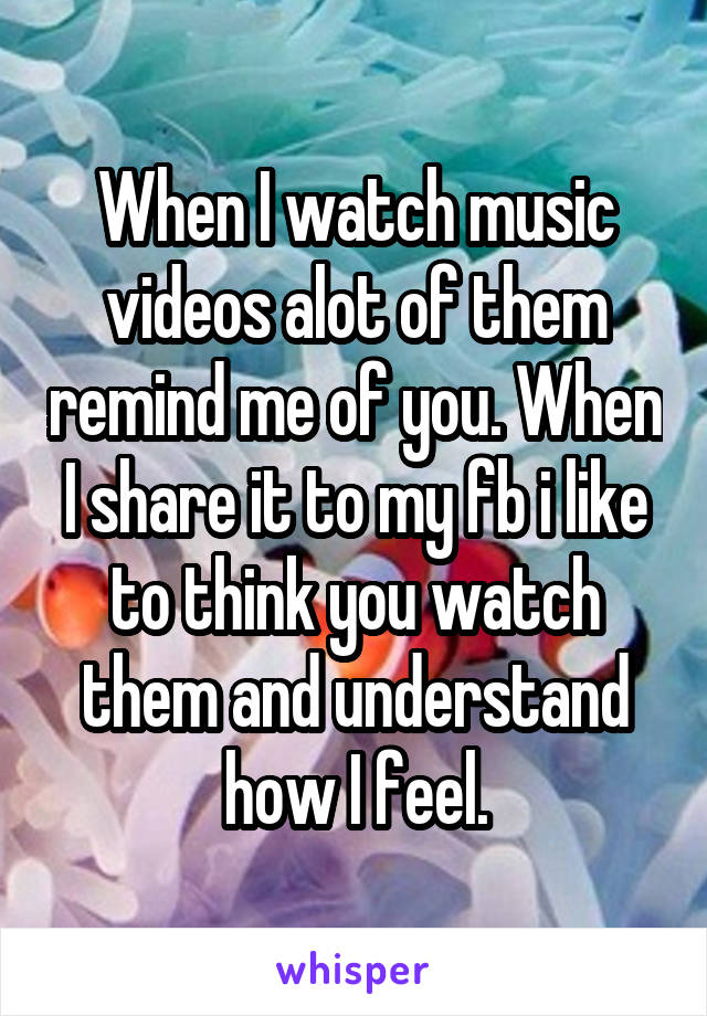 When I watch music videos alot of them remind me of you. When I share it to my fb i like to think you watch them and understand how I feel.