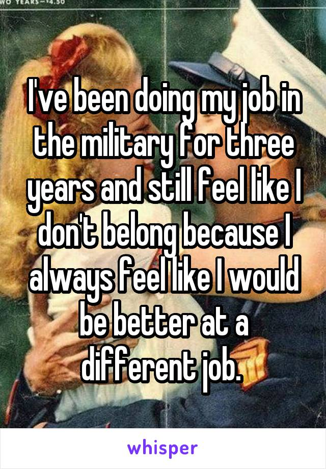 I've been doing my job in the military for three years and still feel like I don't belong because I always feel like I would be better at a different job.