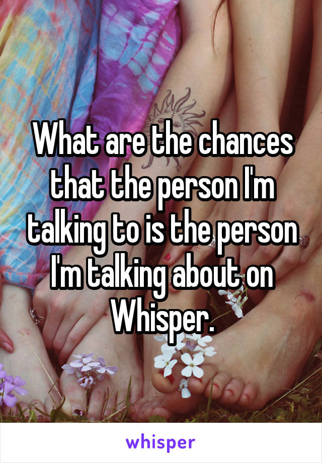 What are the chances that the person I'm talking to is the person I'm talking about on Whisper.