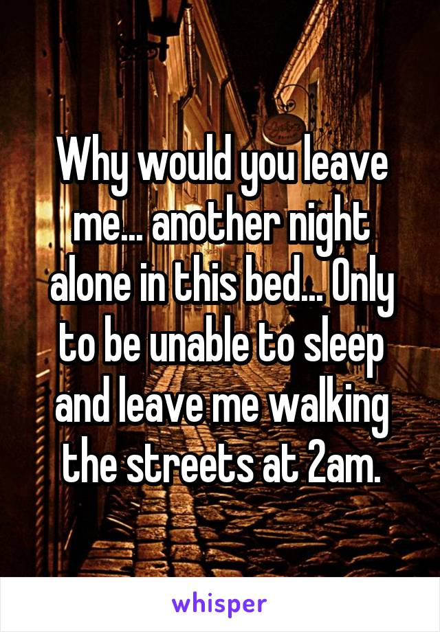 Why would you leave me... another night alone in this bed... Only to be unable to sleep and leave me walking the streets at 2am.