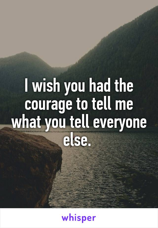 I wish you had the courage to tell me what you tell everyone else.