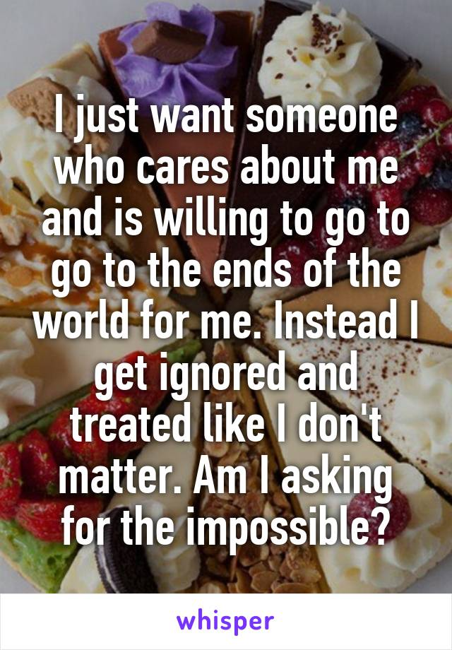 I just want someone who cares about me and is willing to go to go to the ends of the world for me. Instead I get ignored and treated like I don't matter. Am I asking for the impossible?