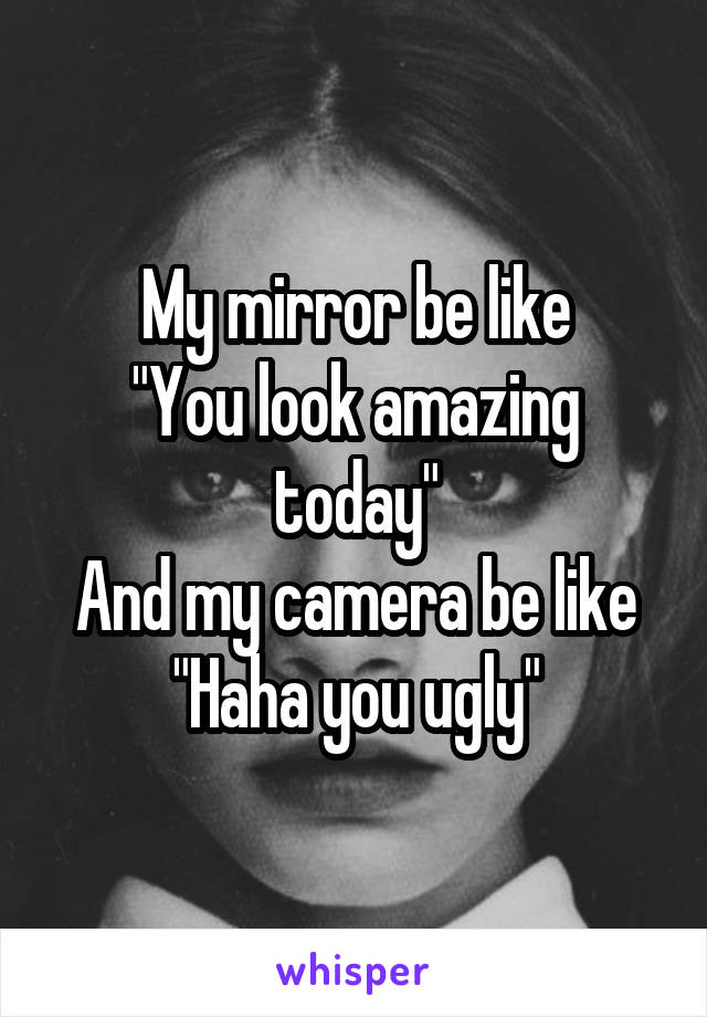 """My mirror be like """"You look amazing today"""" And my camera be like """"Haha you ugly"""""""