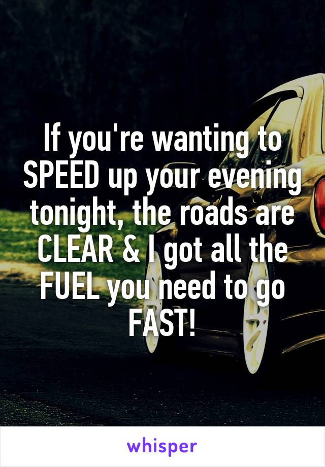 If you're wanting to SPEED up your evening tonight, the roads are CLEAR & I got all the FUEL you need to go FAST!