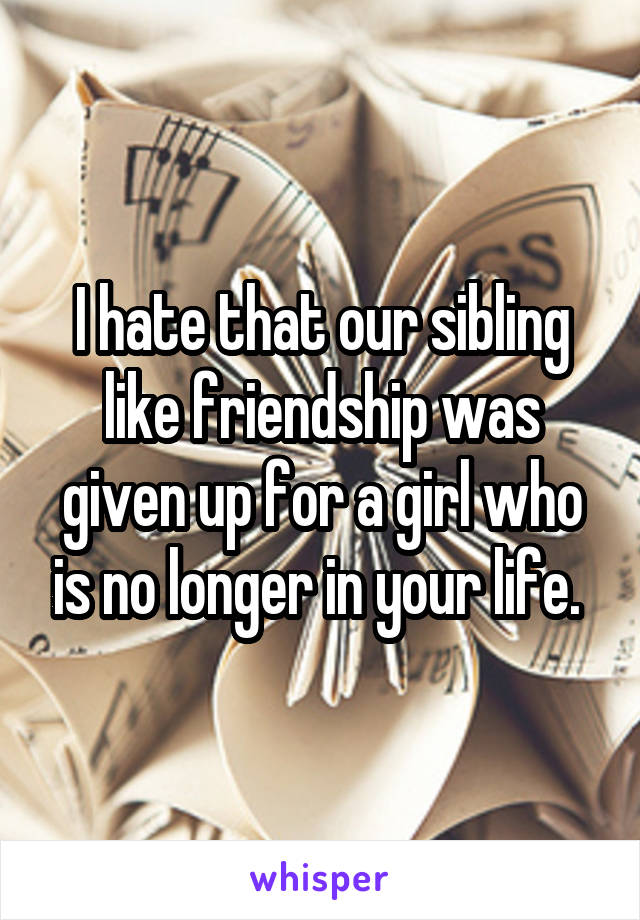 I hate that our sibling like friendship was given up for a girl who is no longer in your life.