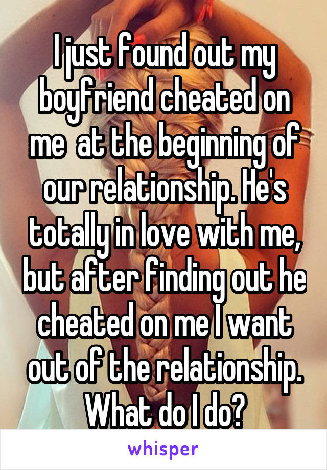 I just found out my boyfriend cheated on me  at the beginning of our relationship. He's totally in love with me, but after finding out he cheated on me I want out of the relationship. What do I do?