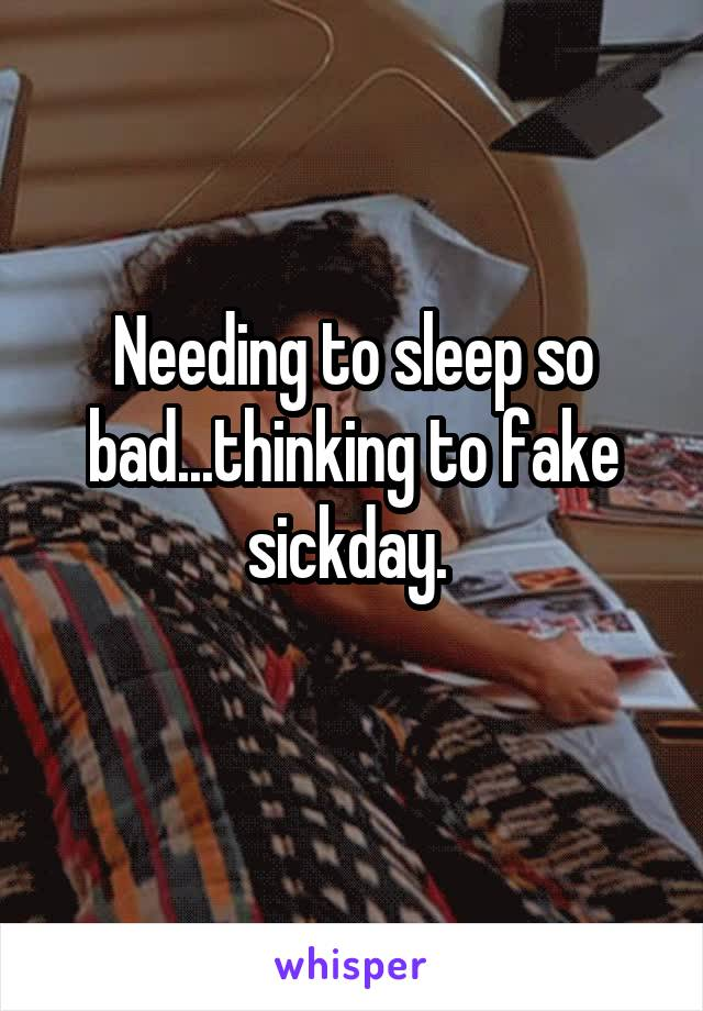 Needing to sleep so bad...thinking to fake sickday.