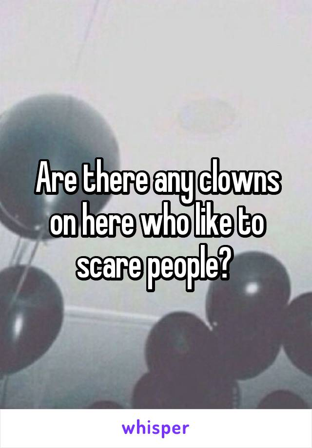 Are there any clowns on here who like to scare people?