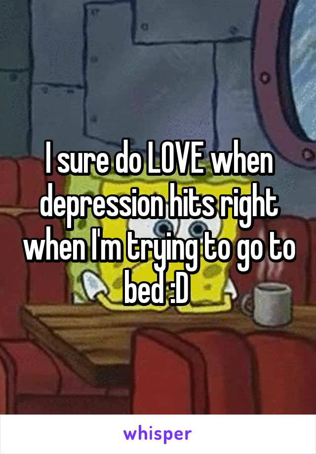 I sure do LOVE when depression hits right when I'm trying to go to bed :D