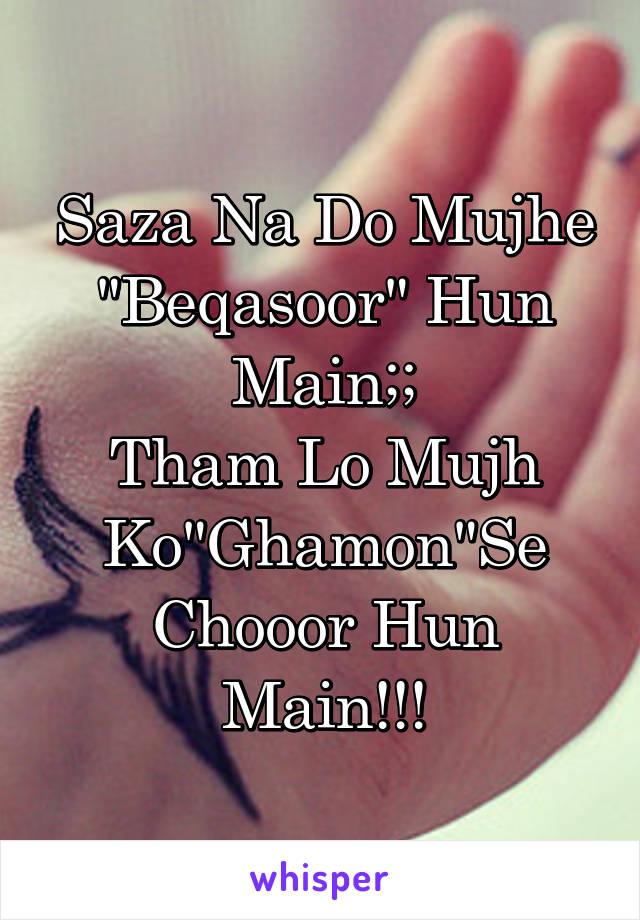 """Saza Na Do Mujhe """"Beqasoor"""" Hun Main;; Tham Lo Mujh Ko""""Ghamon""""Se Chooor Hun Main!!!"""