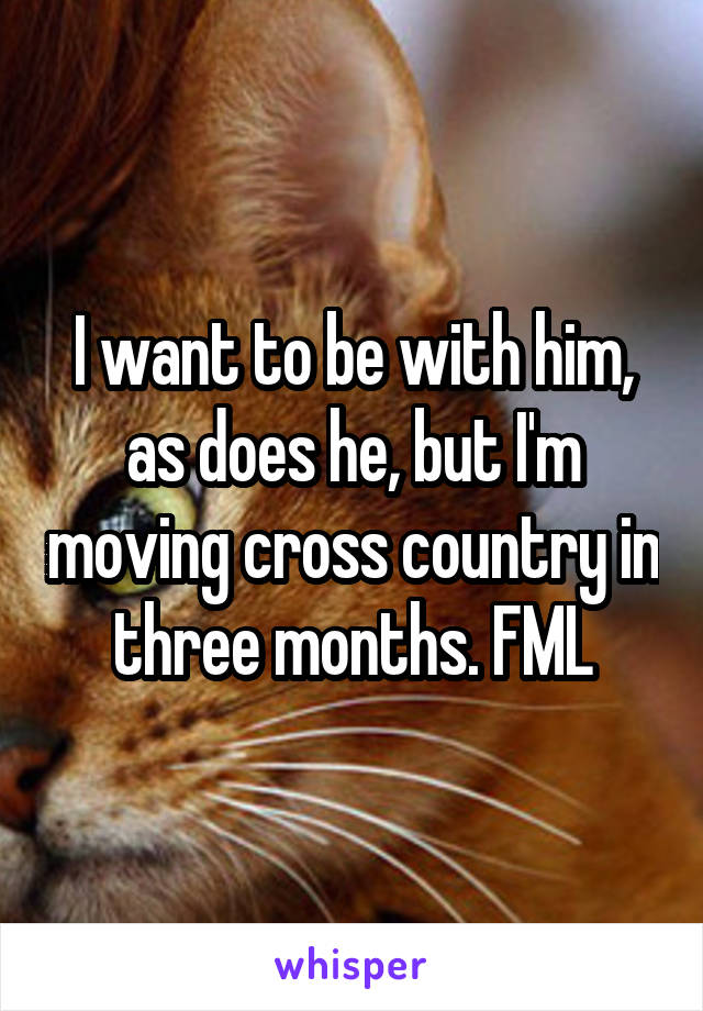 I want to be with him, as does he, but I'm moving cross country in three months. FML