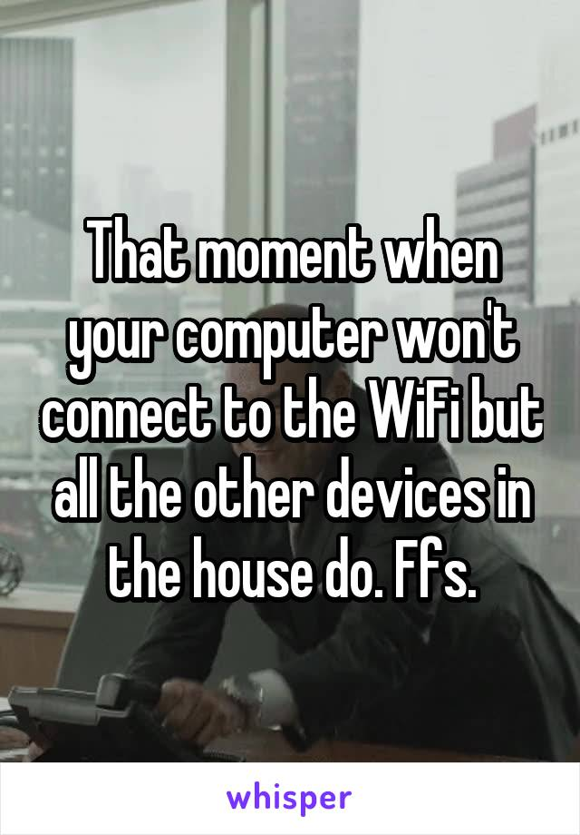 That moment when your computer won't connect to the WiFi but all the other devices in the house do. Ffs.